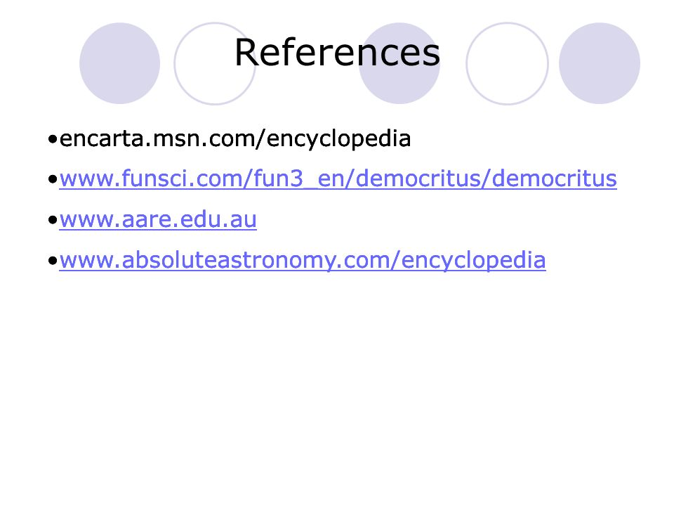 References encarta.msn.com/encyclopedia www.funsci.com/fun3_en/democritus/democritus www.aare.edu.au www.absoluteastronomy.com/encyclopedia encarta.ms