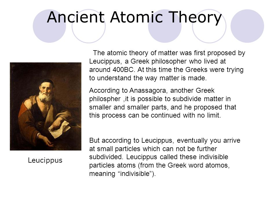 Ancient Atomic Theory The atomic theory of matter was first proposed by Leucippus, a Greek philosopher who lived at around 400BC. At this time the Gre
