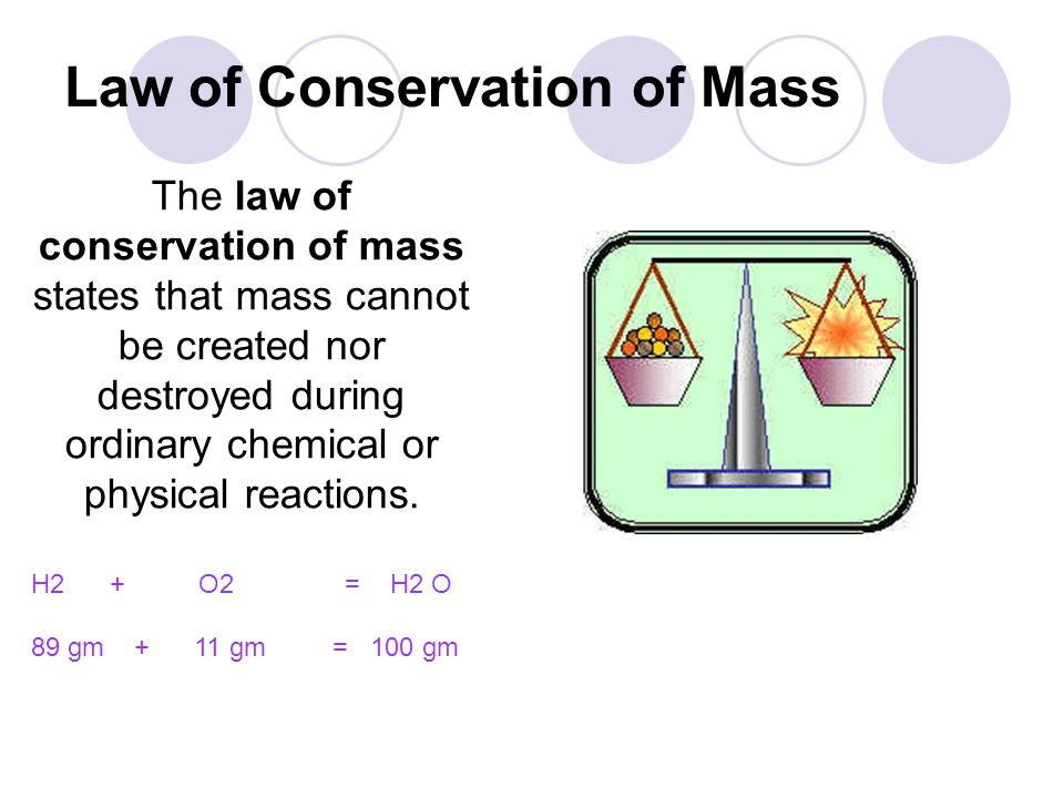Law of Conservation of Mass The law of conservation of mass states that mass cannot be created nor destroyed during ordinary chemical or physical reac