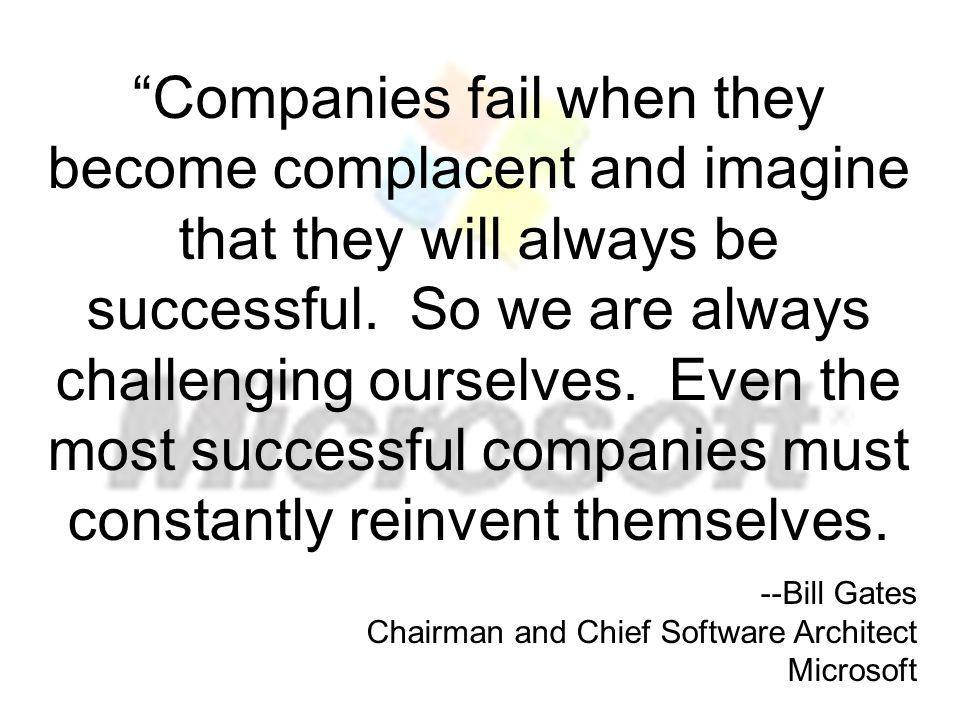 Companies fail when they become complacent and imagine that they will always be successful. So we are always challenging ourselves. Even the most succ