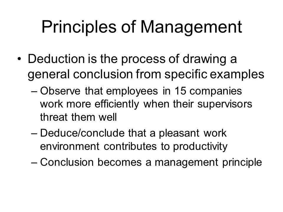 Principles of Management Deduction is the process of drawing a general conclusion from specific examples –Observe that employees in 15 companies work