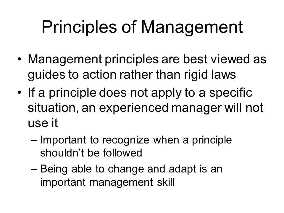 Principles of Management Management principles are best viewed as guides to action rather than rigid laws If a principle does not apply to a specific