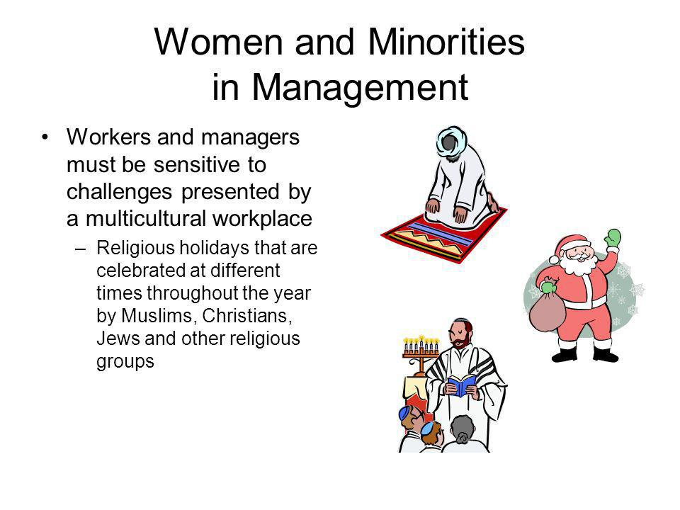 Women and Minorities in Management Workers and managers must be sensitive to challenges presented by a multicultural workplace –Religious holidays tha