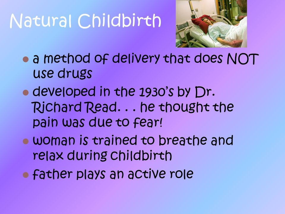 Natural Childbirth a method of delivery that does NOT use drugs developed in the 1930s by Dr. Richard Read... he thought the pain was due to fear! wom