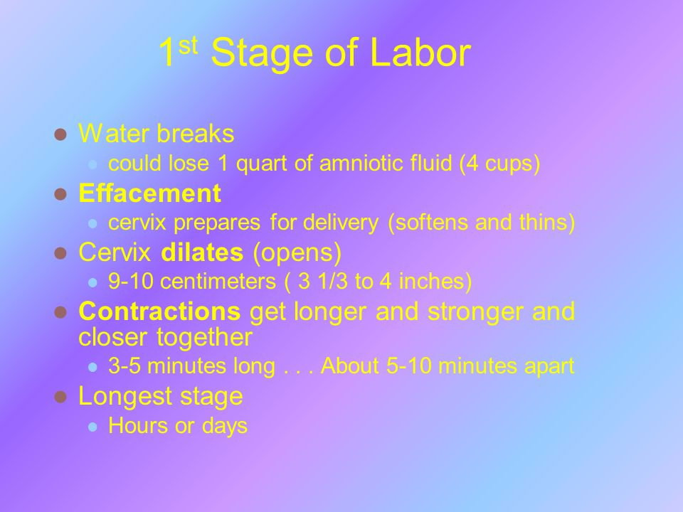 1 st Stage of Labor Water breaks could lose 1 quart of amniotic fluid (4 cups) Effacement cervix prepares for delivery (softens and thins) Cervix dila