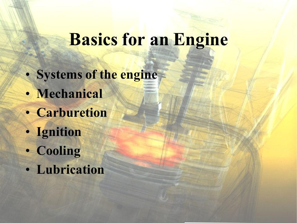 Basics for an Engine Systems of the engine Mechanical Carburetion Ignition Cooling Lubrication