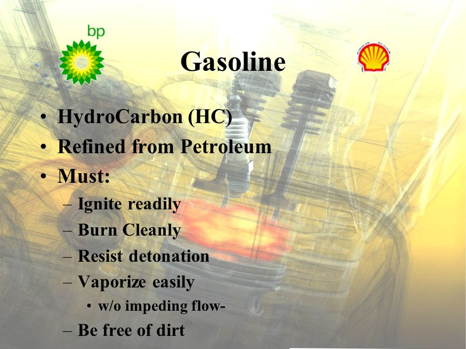 Gasoline HydroCarbon (HC) Refined from Petroleum Must: –Ignite readily –Burn Cleanly –Resist detonation –Vaporize easily w/o impeding flow- –Be free o