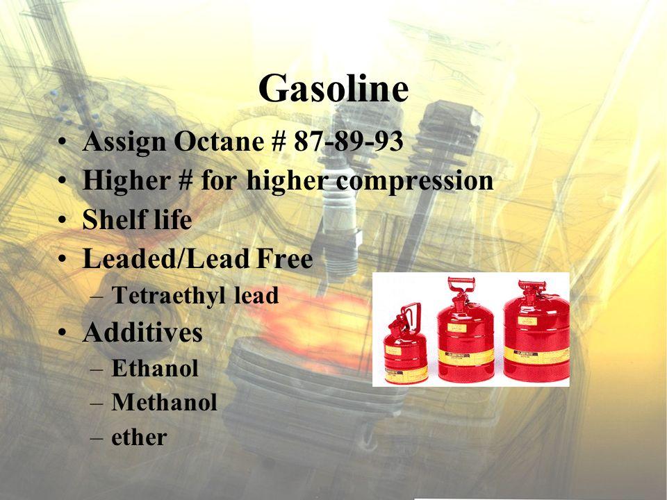 Gasoline Assign Octane # 87-89-93 Higher # for higher compression Shelf life Leaded/Lead Free –Tetraethyl lead Additives –Ethanol –Methanol –ether