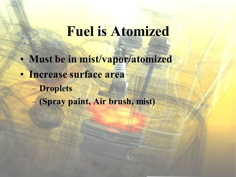Fuel is Atomized Must be in mist/vapor/atomized Increase surface area –Droplets –(Spray paint, Air brush, mist)