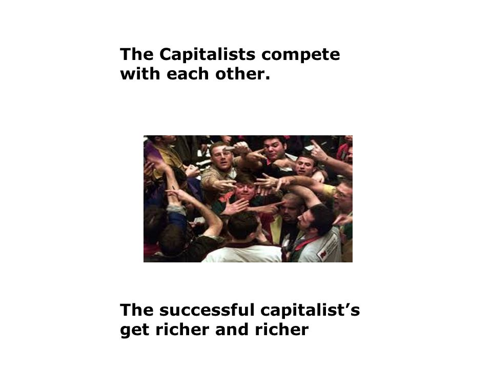 The Capitalists compete with each other. The successful capitalists get richer and richer