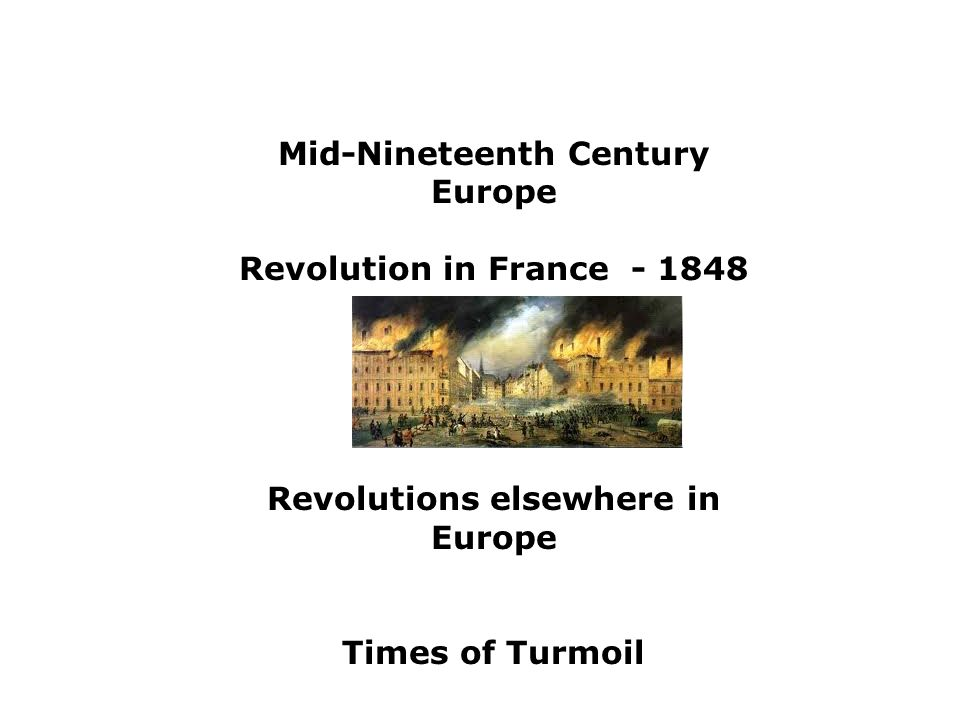 Mid-Nineteenth Century Europe Revolution in France - 1848 Revolutions elsewhere in Europe Times of Turmoil