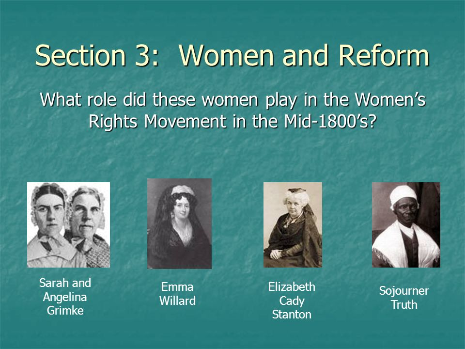 Section 3: Women and Reform What role did these women play in the Womens Rights Movement in the Mid-1800s? Sarah and Angelina Grimke Emma Willard Eliz