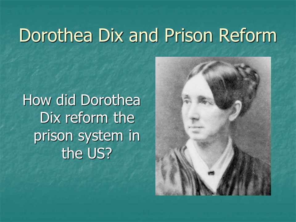 Dorothea Dix and Prison Reform How did Dorothea Dix reform the prison system in the US?