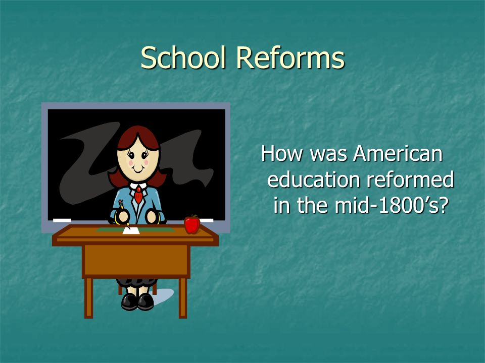 School Reforms How was American education reformed in the mid-1800s?