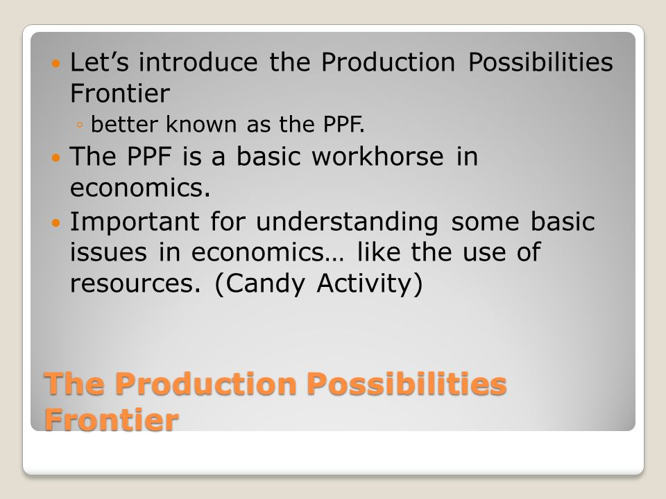 The Production Possibilities Frontier Lets introduce the Production Possibilities Frontier better known as the PPF. The PPF is a basic workhorse in ec