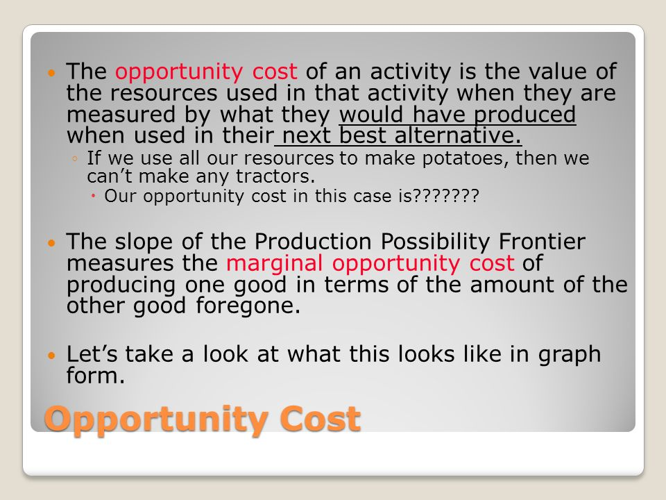 Opportunity Cost The opportunity cost of an activity is the value of the resources used in that activity when they are measured by what they would hav