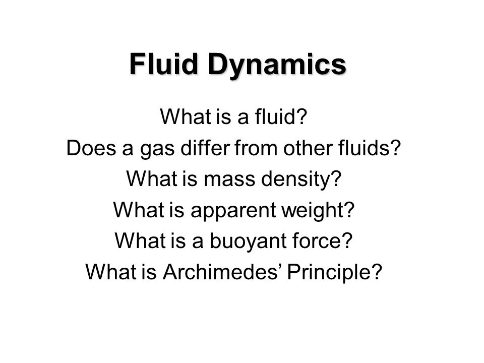 Fluid Dynamics What is a fluid? Does a gas differ from other fluids? What is mass density? What is apparent weight? What is a buoyant force? What is A
