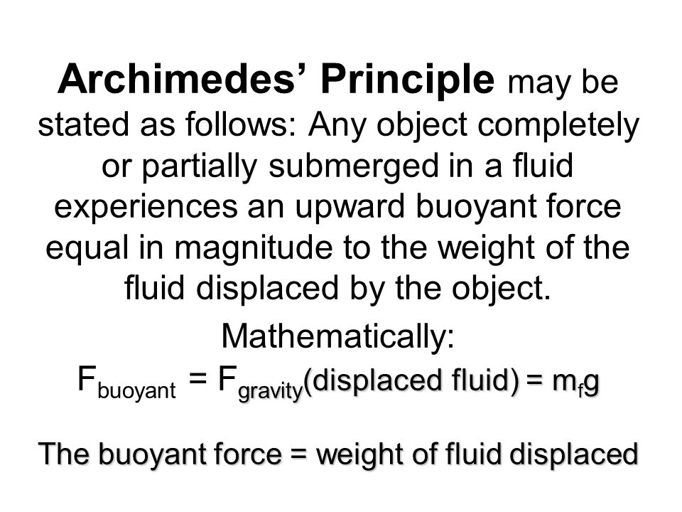 gravity (displaced fluid) = m f g The buoyant force = weight of fluid displaced Archimedes Principle may be stated as follows: Any object completely o