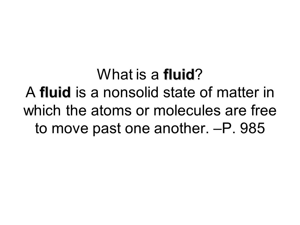 fluid fluid What is a fluid? A fluid is a nonsolid state of matter in which the atoms or molecules are free to move past one another. –P. 985