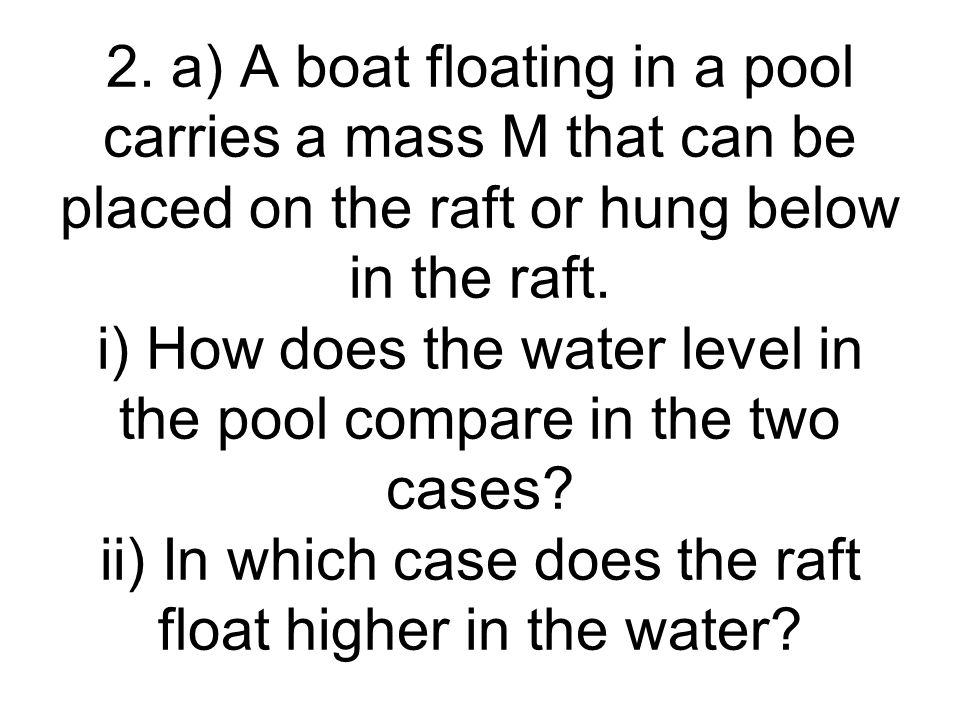 2. a) A boat floating in a pool carries a mass M that can be placed on the raft or hung below in the raft. i) How does the water level in the pool com