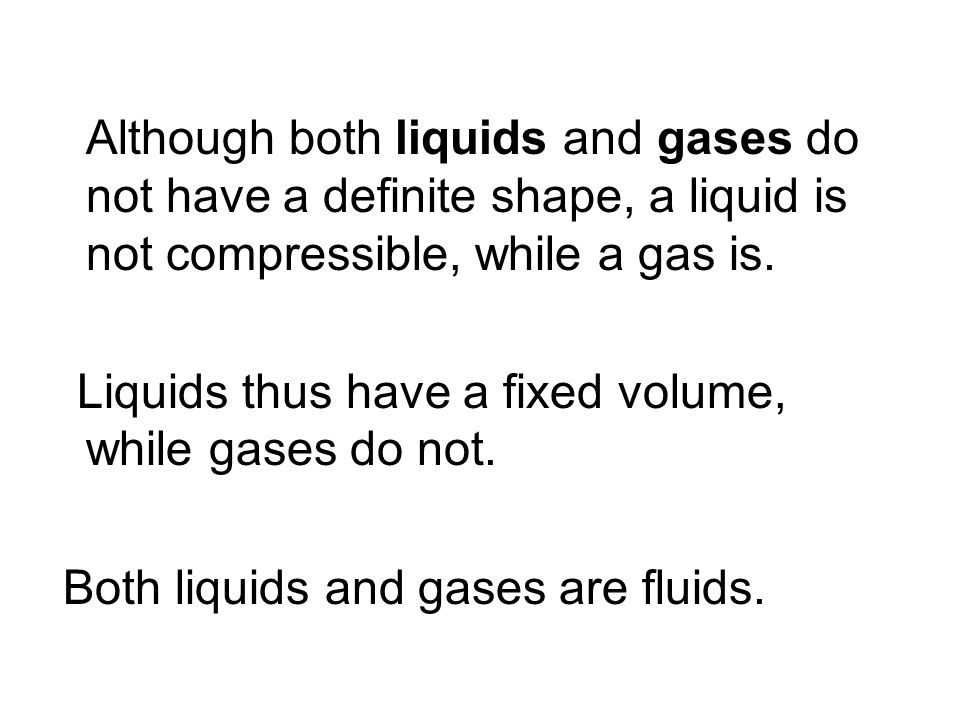 Although both liquids and gases do not have a definite shape, a liquid is not compressible, while a gas is. Liquids thus have a fixed volume, while ga
