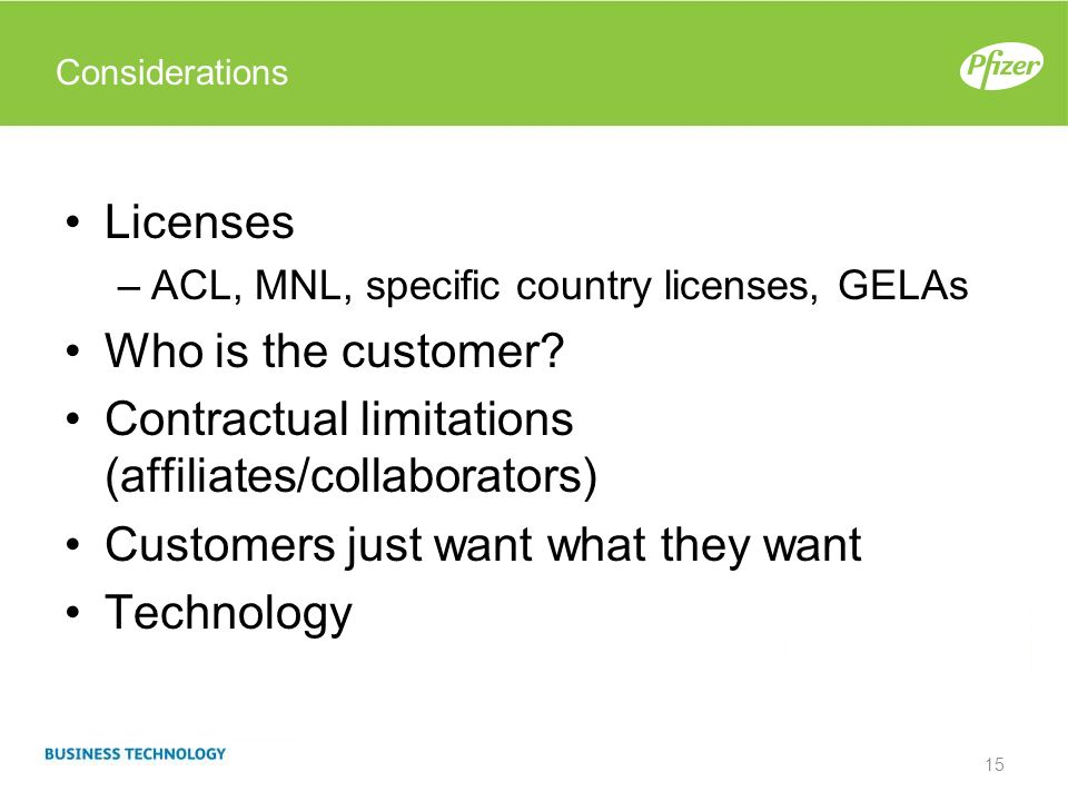 Considerations Licenses –ACL, MNL, specific country licenses, GELAs Who is the customer? Contractual limitations (affiliates/collaborators) Customers