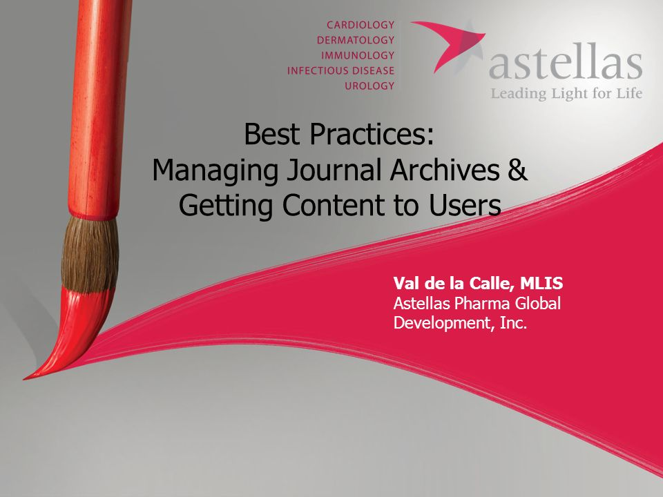 Spring Meeting 2010 Best Practices: Managing Journal Archives & Getting Content to Users Val de la Calle, MLIS Astellas Pharma Global Development, Inc