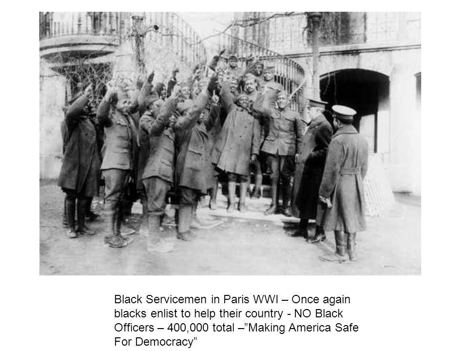 Black Servicemen in Paris WWI – Once again blacks enlist to help their country - NO Black Officers – 400,000 total –Making America Safe For Democracy