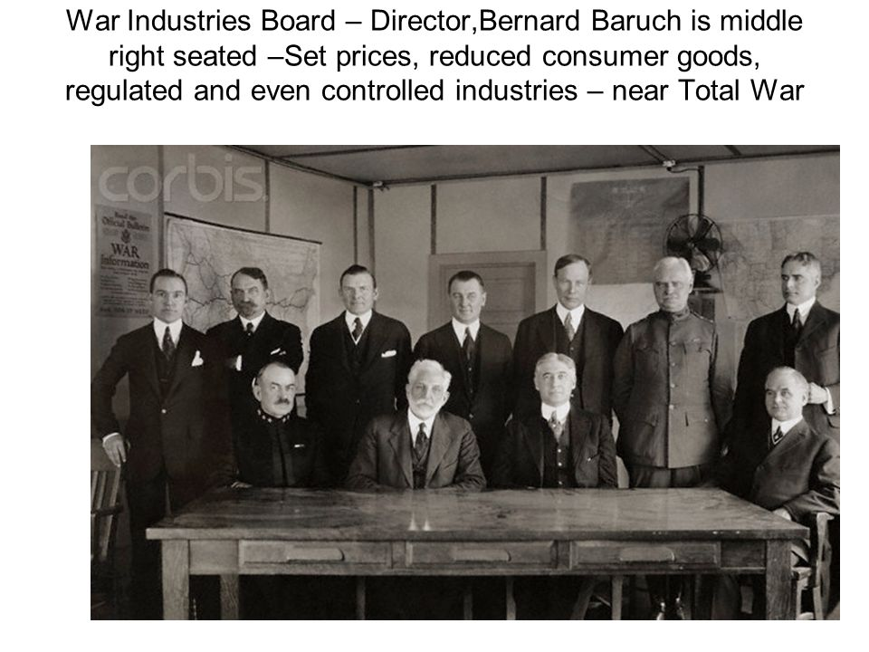 War Industries Board – Director,Bernard Baruch is middle right seated –Set prices, reduced consumer goods, regulated and even controlled industries – near Total War