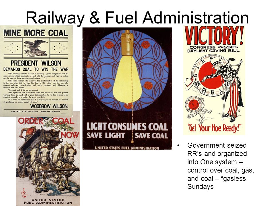 Railway & Fuel Administration Government seized RRs and organized into One system – control over coal, gas, and coal – gasless Sundays