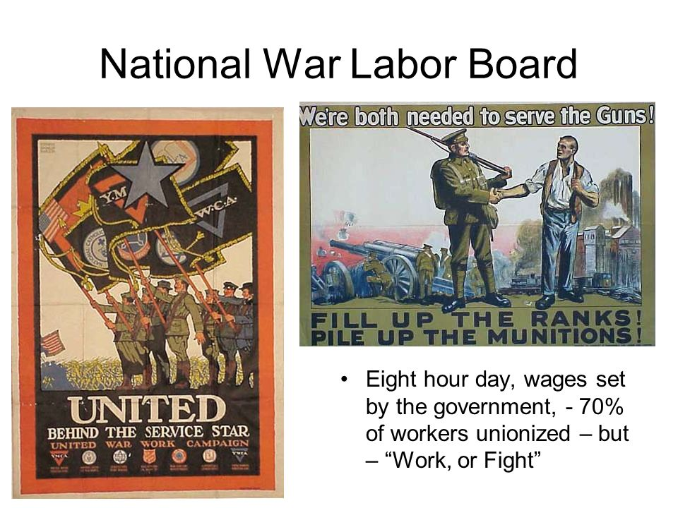 National War Labor Board Eight hour day, wages set by the government, - 70% of workers unionized – but – Work, or Fight