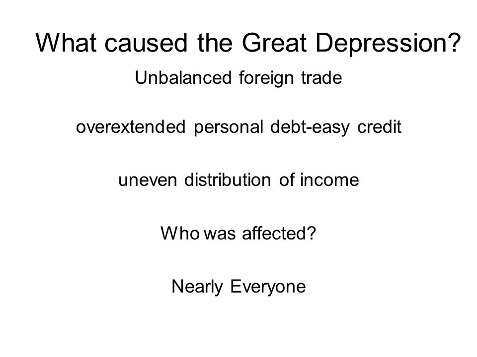 What caused the Great Depression? Unbalanced foreign trade overextended personal debt-easy credit uneven distribution of income Who was affected? Near
