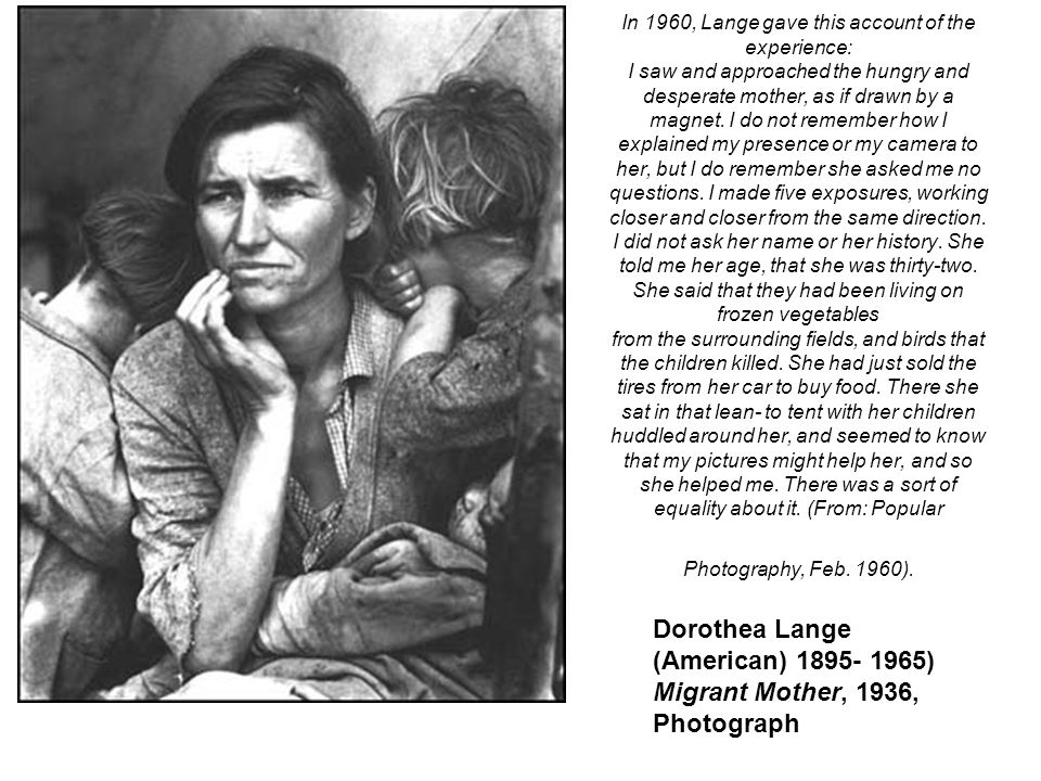 In 1960, Lange gave this account of the experience: I saw and approached the hungry and desperate mother, as if drawn by a magnet. I do not remember h