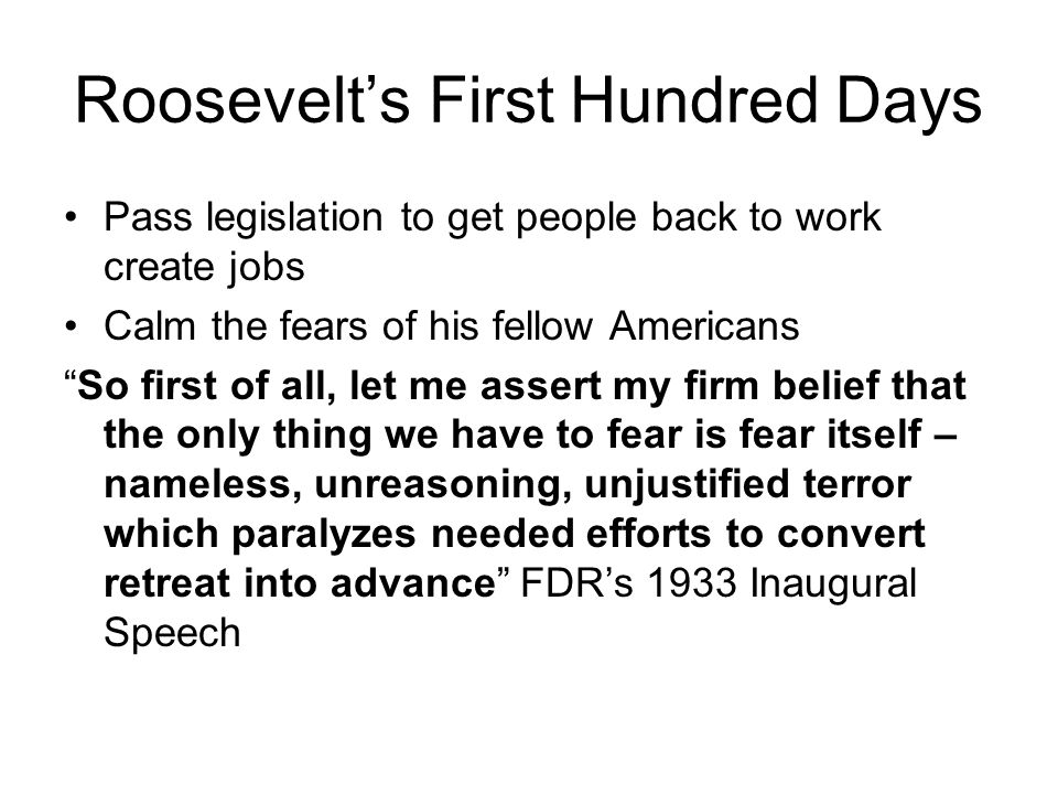Roosevelts First Hundred Days Pass legislation to get people back to work create jobs Calm the fears of his fellow Americans So first of all, let me a