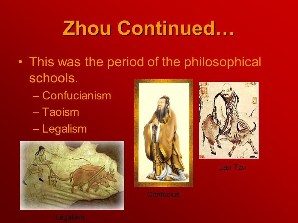 Zhou Continued… This was the period of the philosophical schools. –Confucianism –Taoism –Legalism Confucius Lao Tzu Legalism