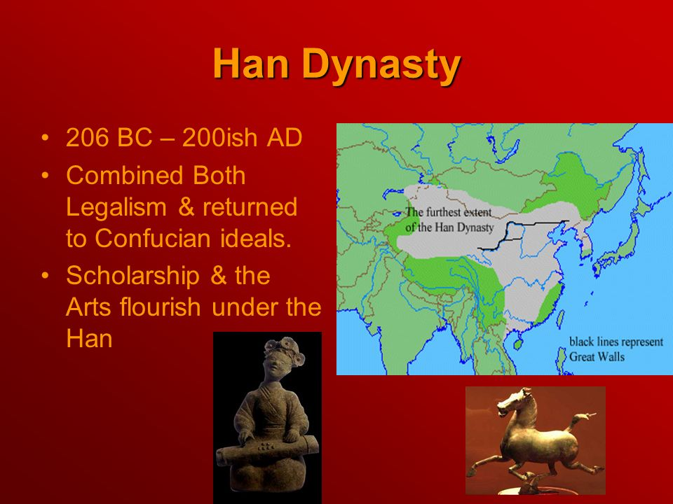 Han Dynasty 206 BC – 200ish AD Combined Both Legalism & returned to Confucian ideals. Scholarship & the Arts flourish under the Han