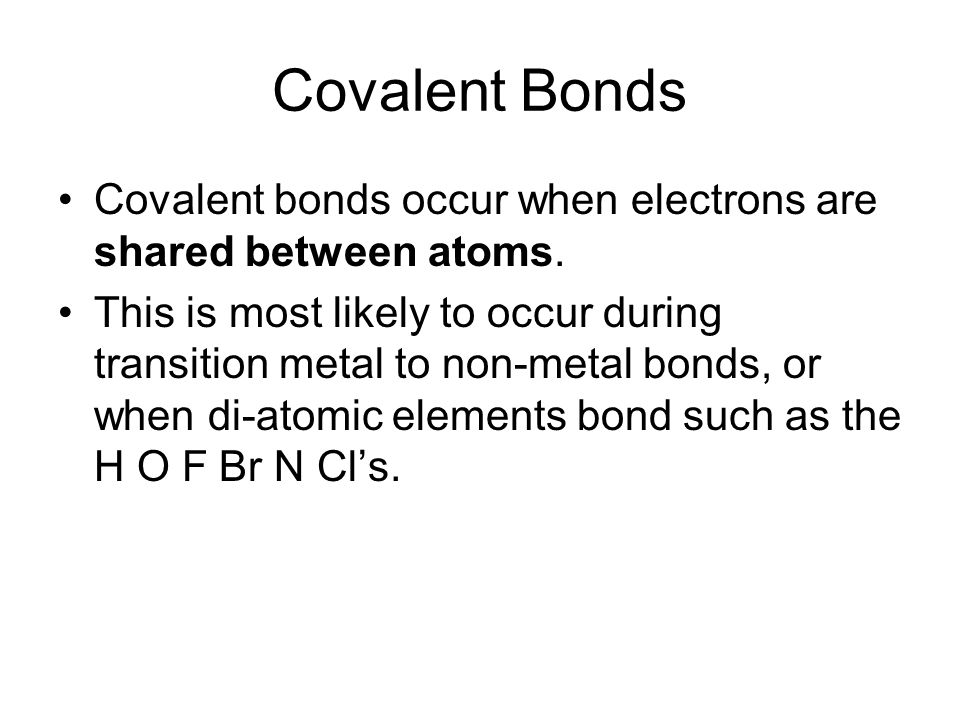 Covalent Bonds Covalent bonds occur when electrons are shared between atoms. This is most likely to occur during transition metal to non-metal bonds,
