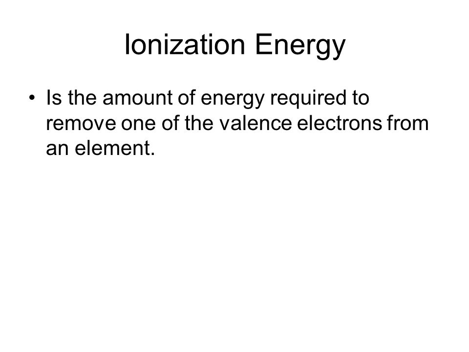 Ionization Energy Is the amount of energy required to remove one of the valence electrons from an element.