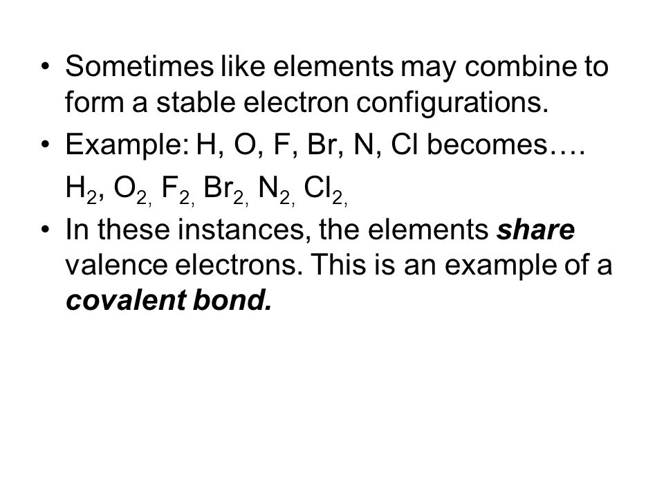 Sometimes like elements may combine to form a stable electron configurations. Example: H, O, F, Br, N, Cl becomes…. H 2, O 2, F 2, Br 2, N 2, Cl 2, In