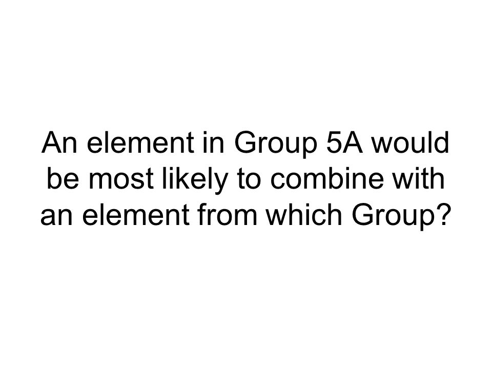 An element in Group 5A would be most likely to combine with an element from which Group?