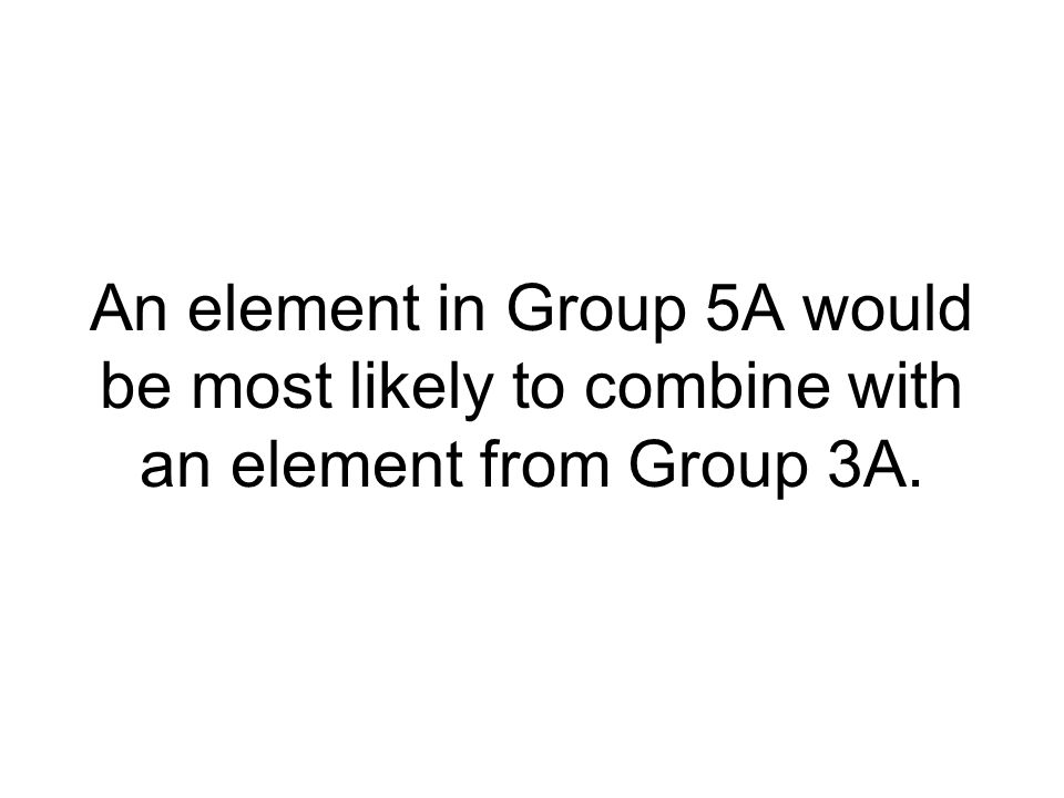 An element in Group 6A would be most likely to combine with two elements from which Group?