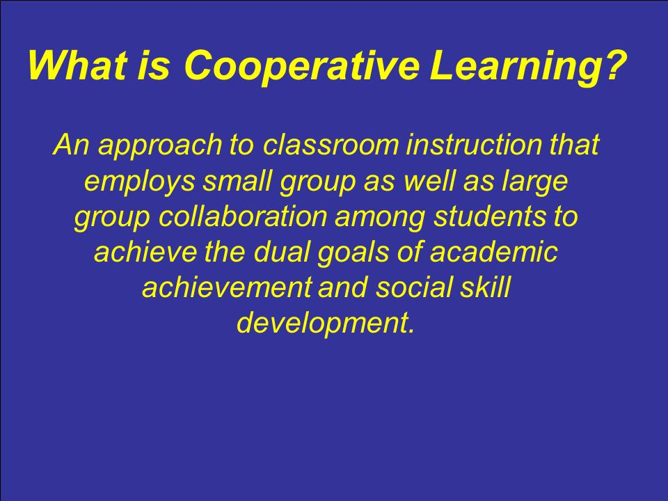 What is Cooperative Learning? An approach to classroom instruction that employs small group as well as large group collaboration among students to ach