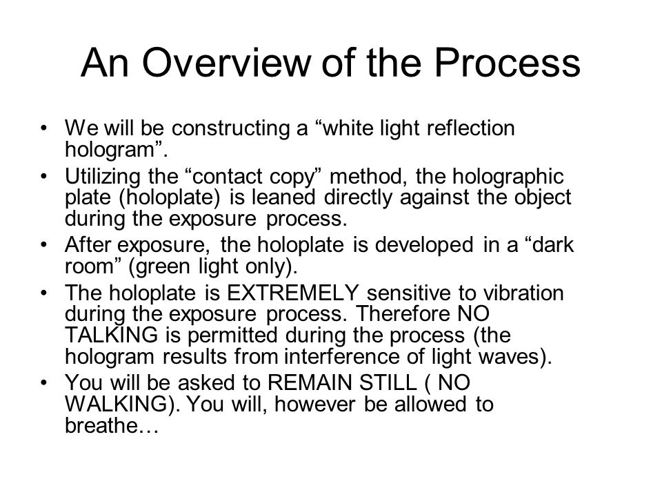 An Overview of the Process We will be constructing a white light reflection hologram. Utilizing the contact copy method, the holographic plate (holopl