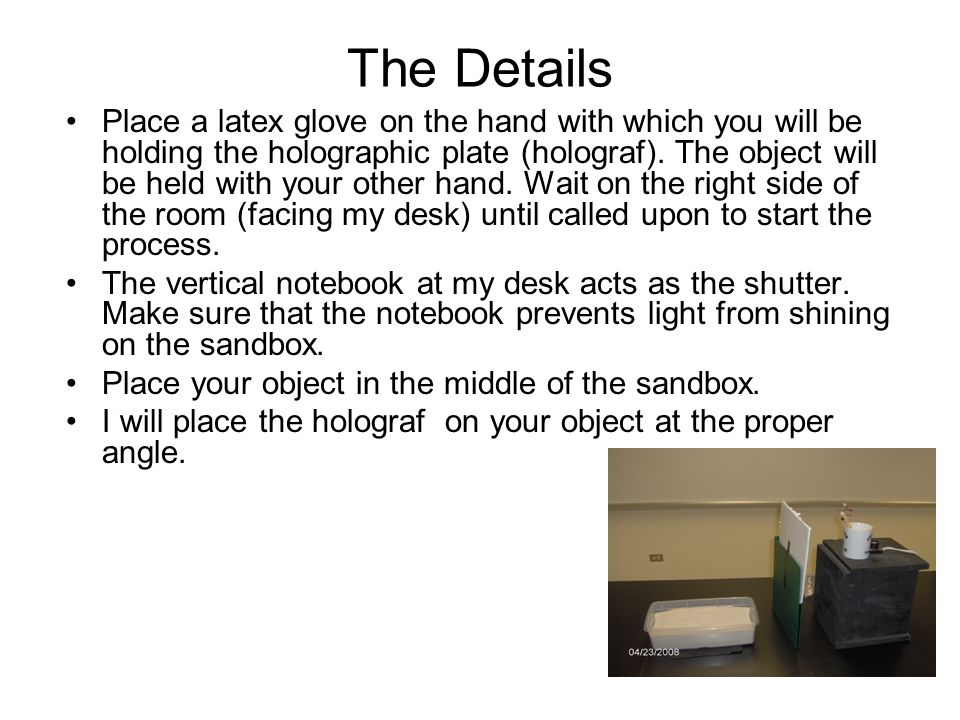 The Details Place a latex glove on the hand with which you will be holding the holographic plate (holograf). The object will be held with your other h