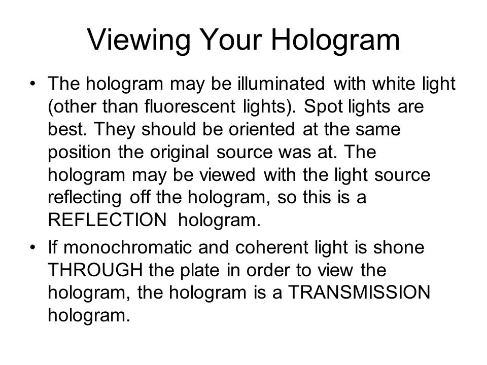 Viewing Your Hologram The hologram may be illuminated with white light (other than fluorescent lights). Spot lights are best. They should be oriented
