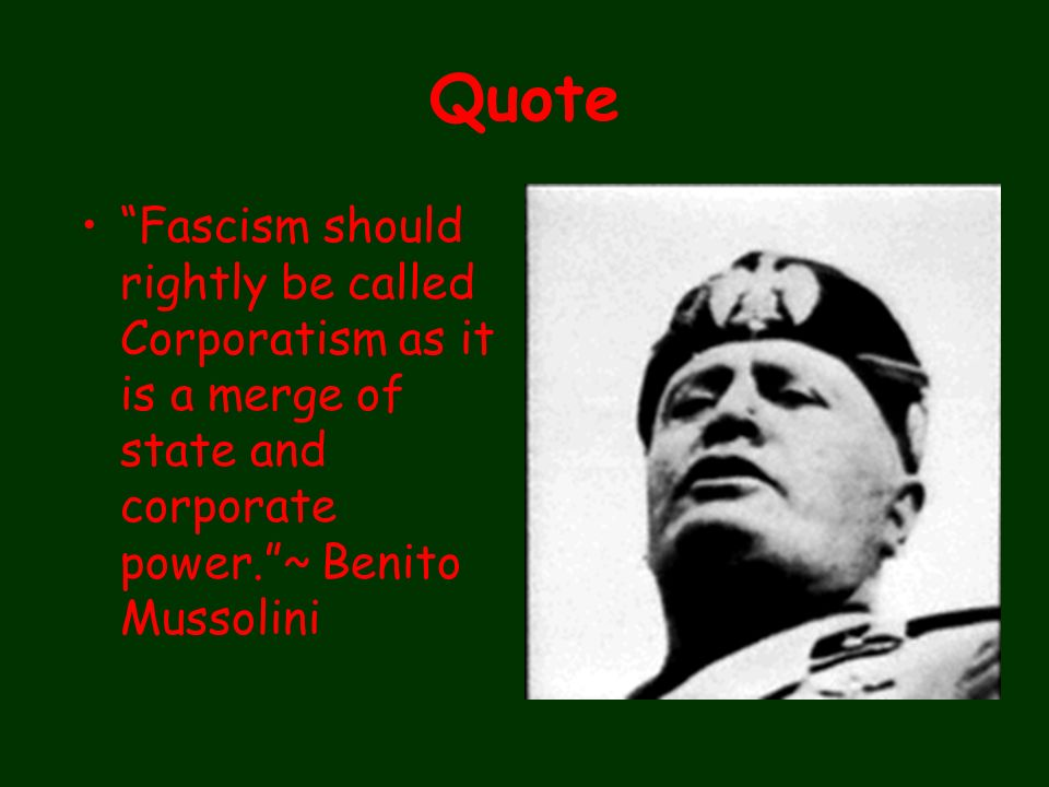 Quote Fascism should rightly be called Corporatism as it is a merge of state and corporate power.~ Benito Mussolini Fascis m concei ves of the State s