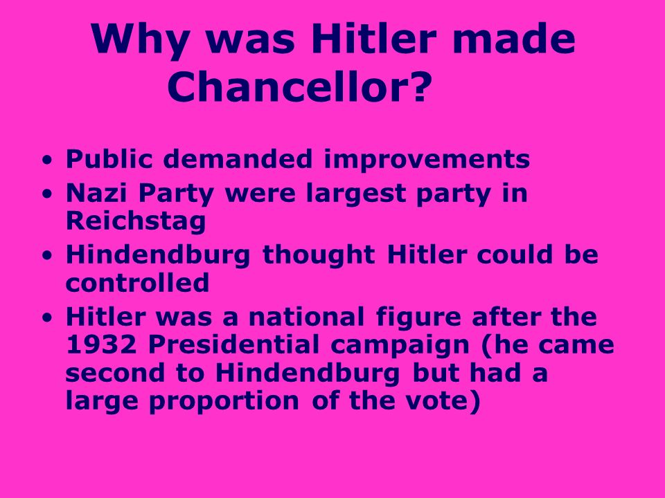 Why was Hitler made Chancellor? Public demanded improvements Nazi Party were largest party in Reichstag Hindendburg thought Hitler could be controlled