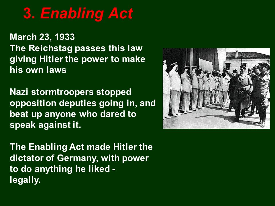 March 23, 1933 The Reichstag passes this law giving Hitler the power to make his own laws Nazi stormtroopers stopped opposition deputies going in, and