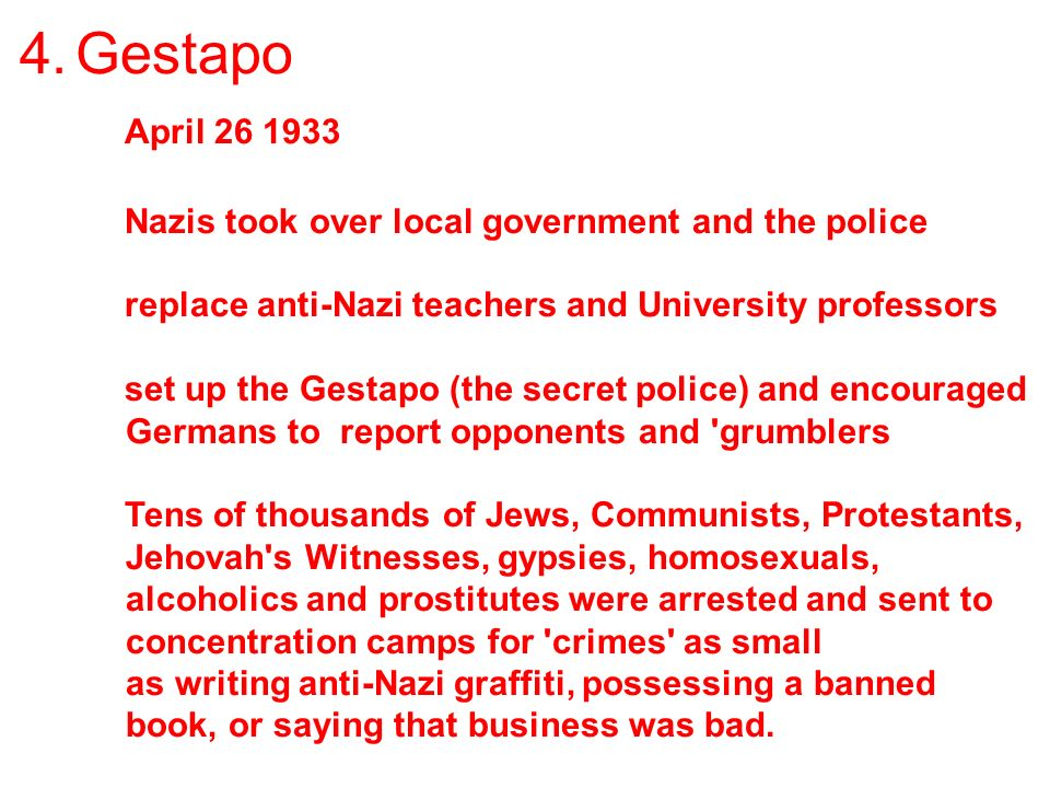 4. Gestapo April 26 1933 Nazis took over local government and the police replace anti-Nazi teachers and University professors set up the Gestapo (the
