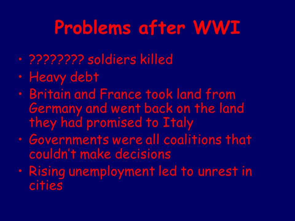 Problems after WWI ???????? soldiers killed Heavy debt Britain and France took land from Germany and went back on the land they had promised to Italy